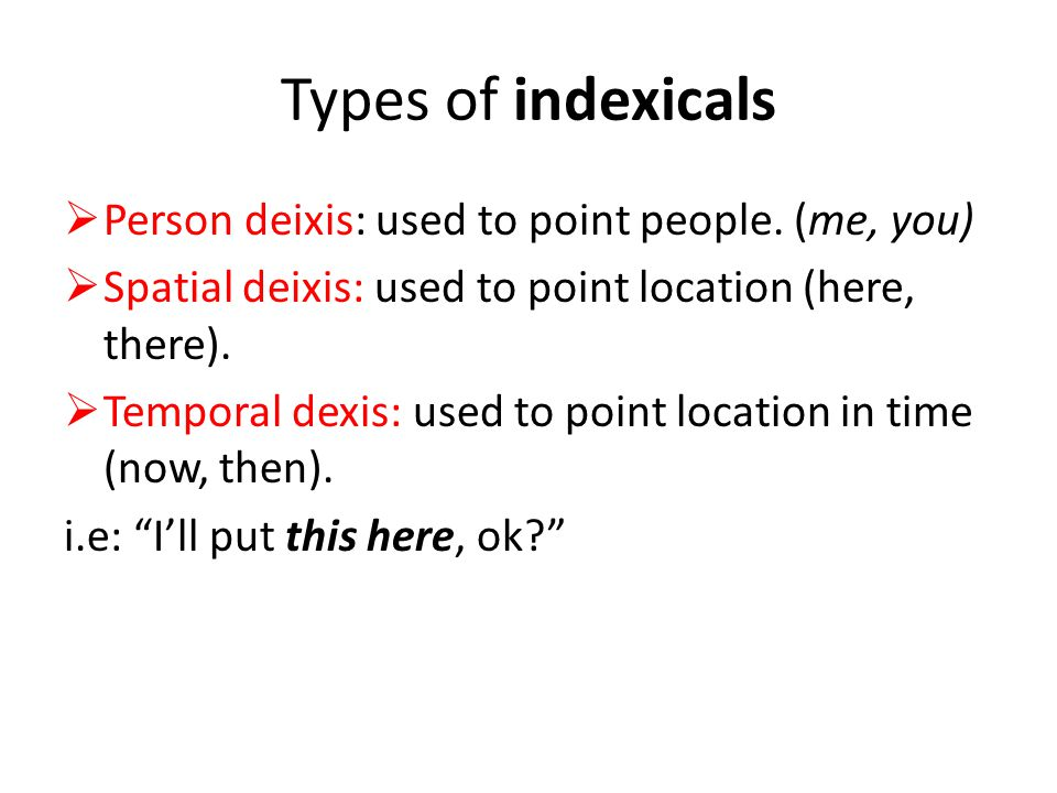 Types of indexicals Person deixis: used to point people. (me, you)