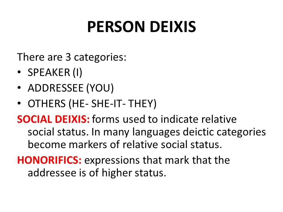 PERSON DEIXIS There are 3 categories: SPEAKER (I) ADDRESSEE (YOU)