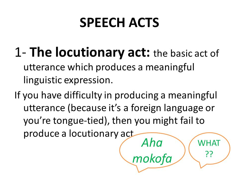 SPEECH ACTS 1- The locutionary act: the basic act of utterance which produces a meaningful linguistic expression.