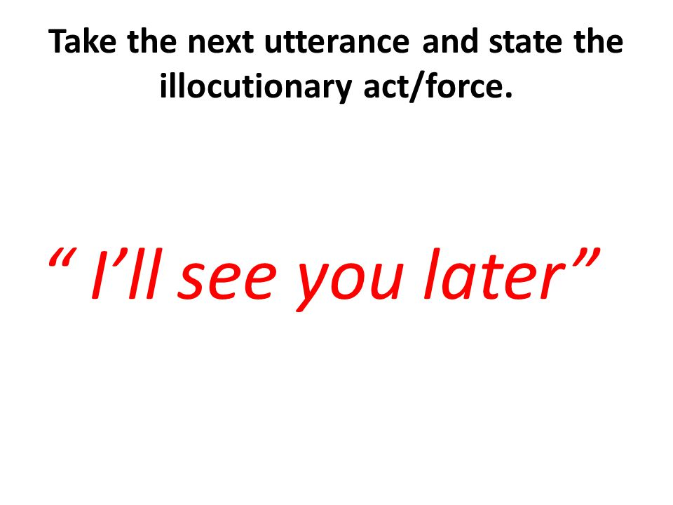 Take the next utterance and state the illocutionary act/force.