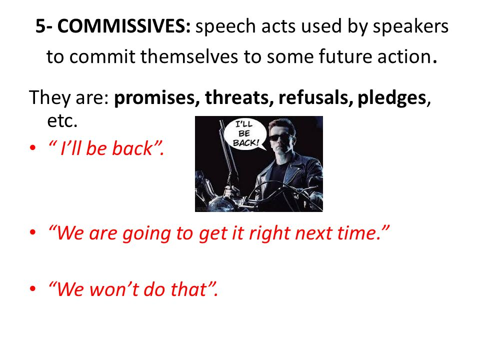 5- COMMISSIVES: speech acts used by speakers to commit themselves to some future action.