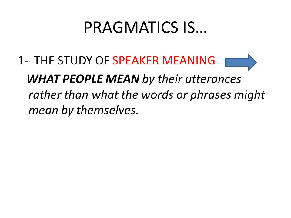 PRAGMATICS IS… 1- THE STUDY OF SPEAKER MEANING WHAT PEOPLE MEAN by their utterances rather than what the words or phrases might mean by themselves.