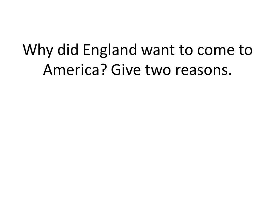 Why did England want to come to America Give two reasons.