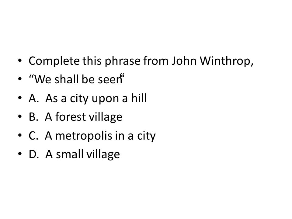 Complete this phrase from John Winthrop's famous speech held in 16 Complete this phrase from John Winthrop's famous CCCCCCCcsp Consider that wee shall be as a … 30: Consider that wee shall be as a …