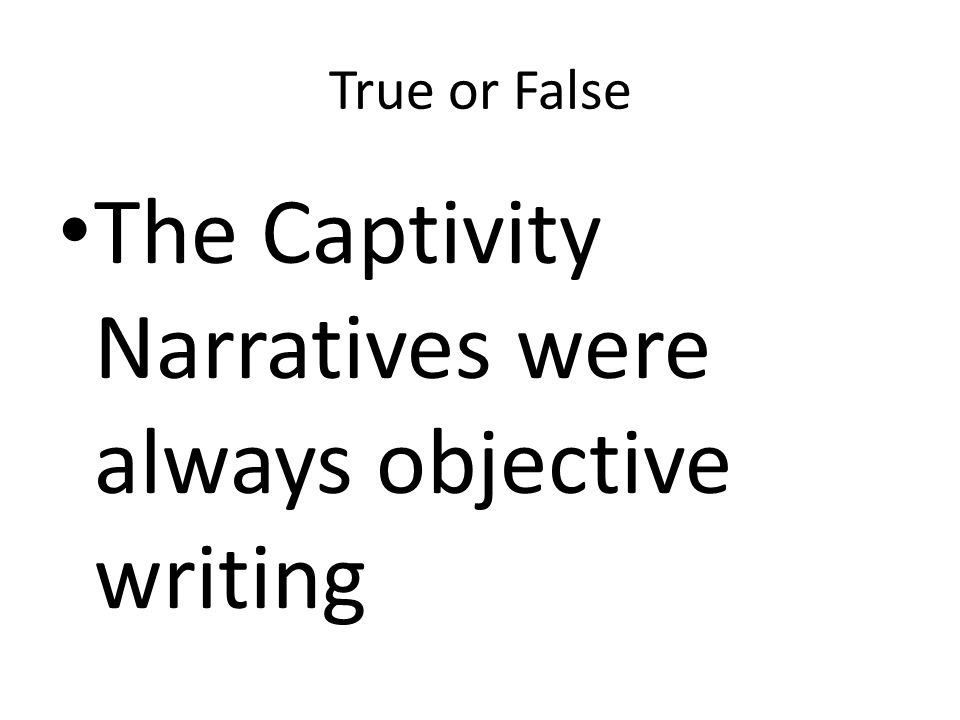 The Captivity Narratives were always objective writing