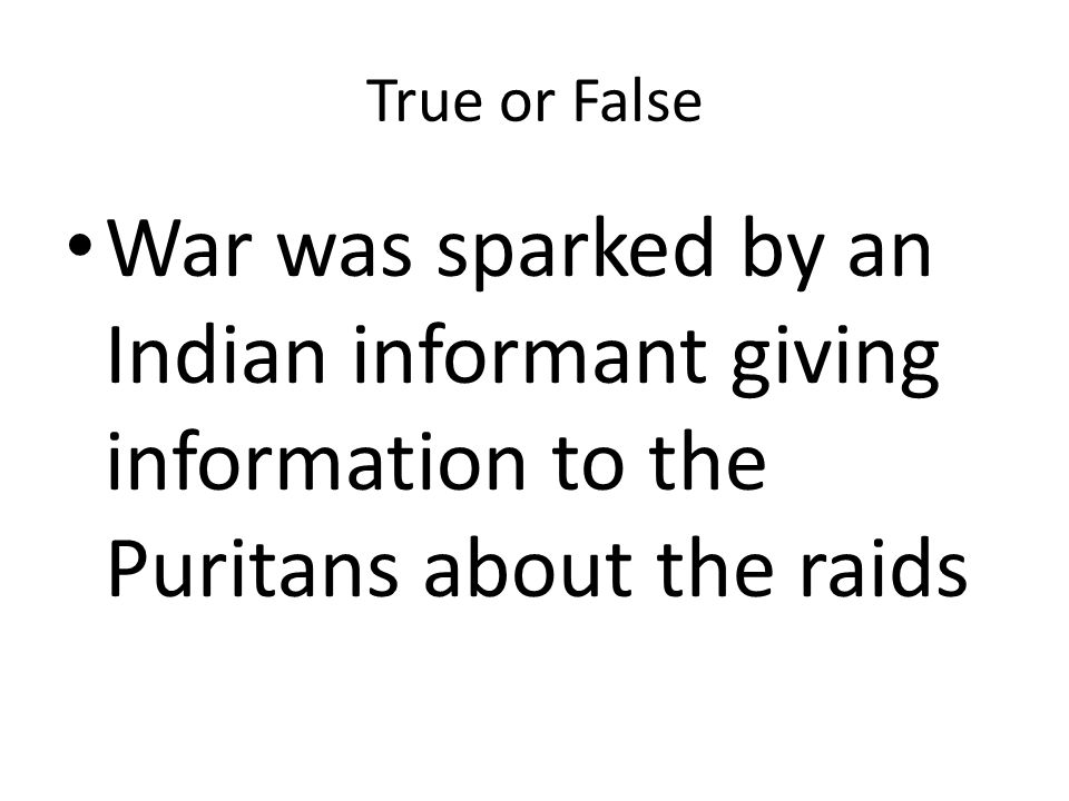 True or False War was sparked by an Indian informant giving information to the Puritans about the raids.