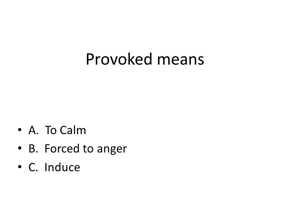 Provoked means A. To Calm B. Forced to anger C. Induce