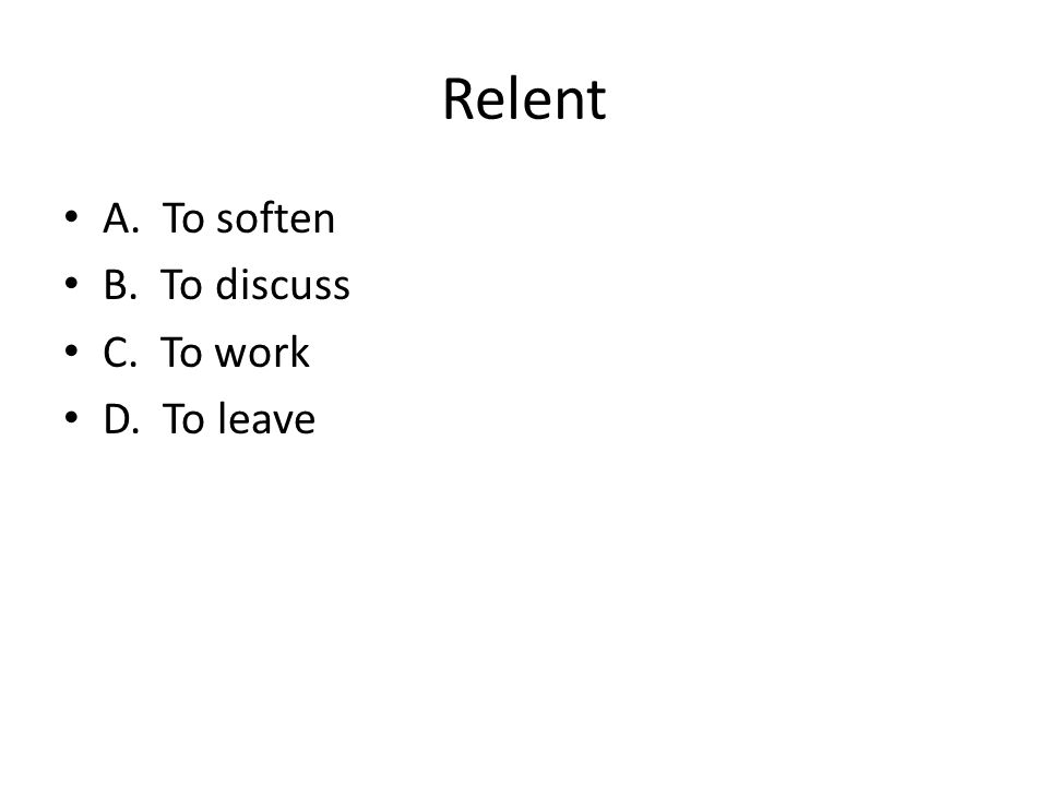 Relent A. To soften B. To discuss C. To work D. To leave