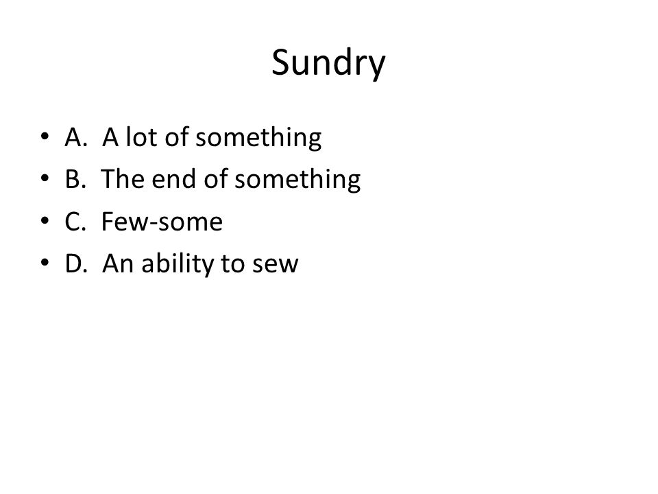 Sundry A. A lot of something B. The end of something C. Few-some