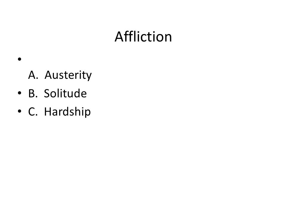 Affliction A. Austerity B. Solitude C. Hardship