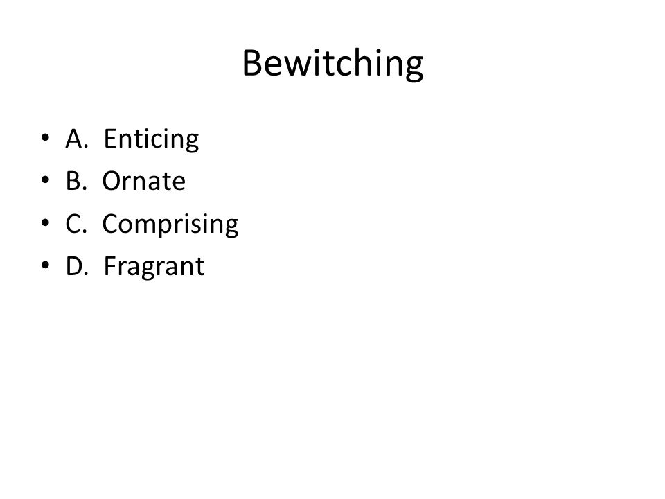 Bewitching A. Enticing B. Ornate C. Comprising D. Fragrant