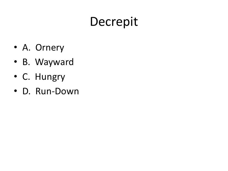 Decrepit A. Ornery B. Wayward C. Hungry D. Run-Down