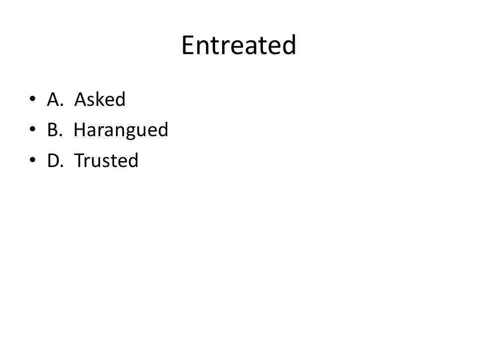 Entreated A. Asked B. Harangued D. Trusted