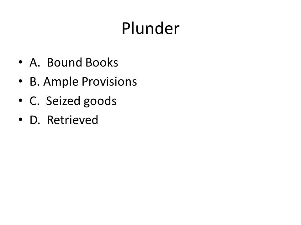 Plunder A. Bound Books B. Ample Provisions C. Seized goods
