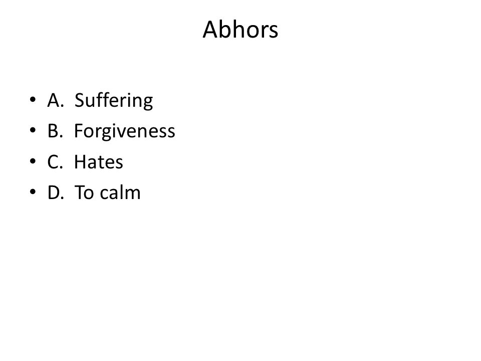 Abhors A. Suffering B. Forgiveness C. Hates D. To calm
