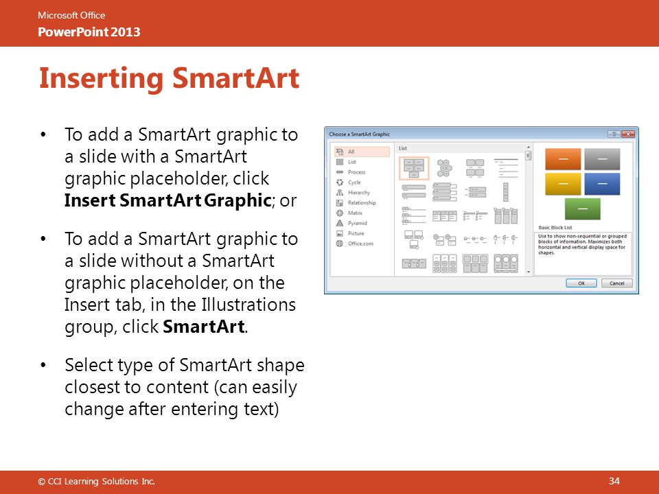 Inserting SmartArt To add a SmartArt graphic to a slide with a SmartArt graphic placeholder, click Insert SmartArt Graphic; or.
