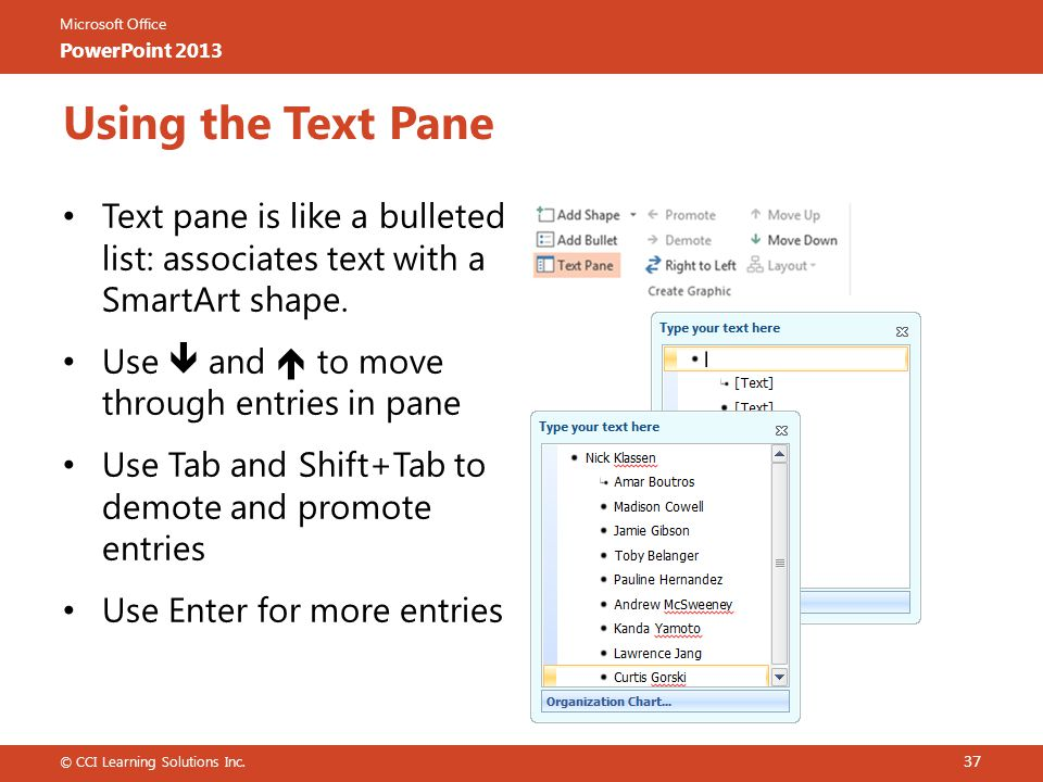 Using the Text Pane Text pane is like a bulleted list: associates text with a SmartArt shape. Use  and  to move through entries in pane.