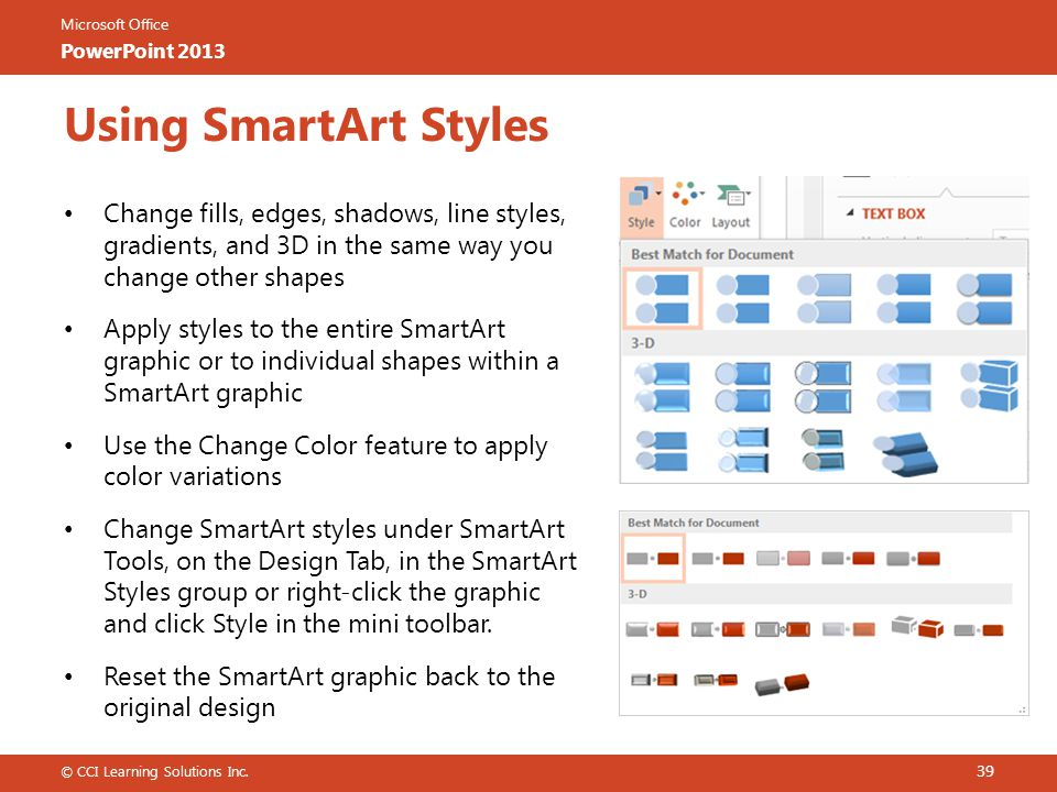 Using SmartArt Styles Change fills, edges, shadows, line styles, gradients, and 3D in the same way you change other shapes.