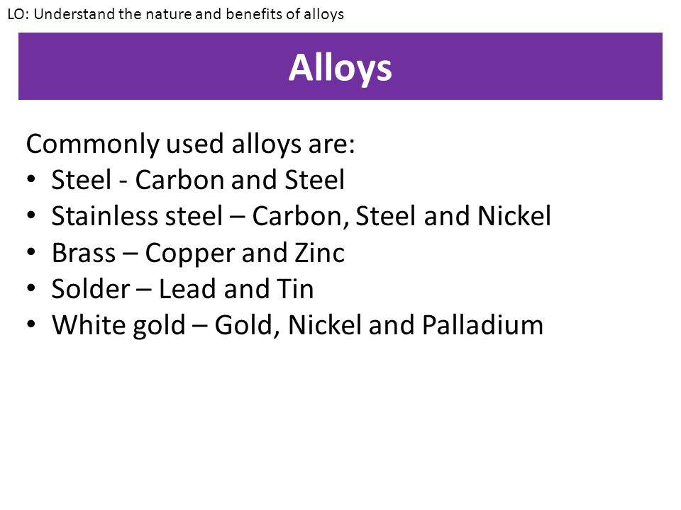Alloys Commonly used alloys are: Steel - Carbon and Steel
