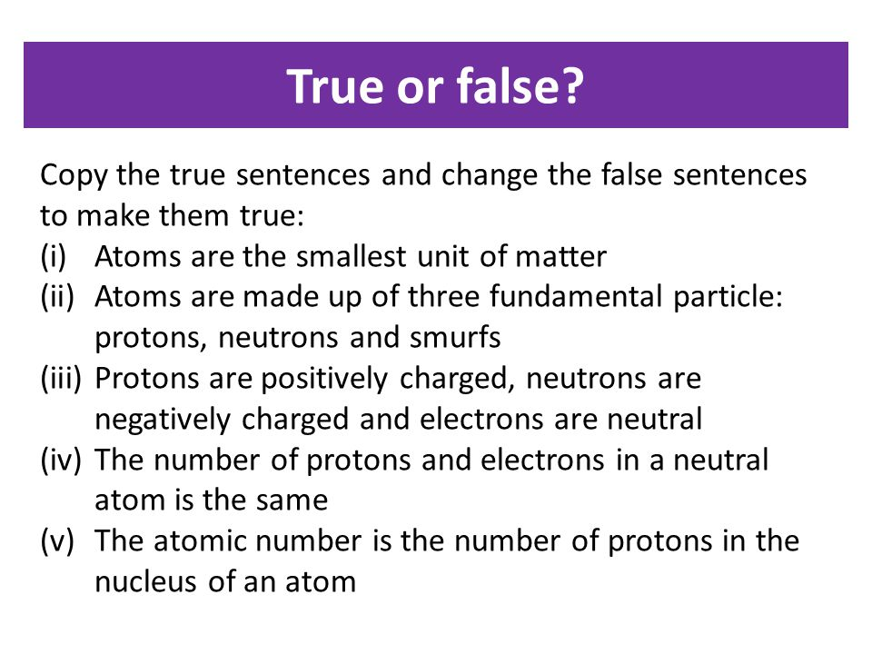 True or false Copy the true sentences and change the false sentences to make them true: Atoms are the smallest unit of matter.