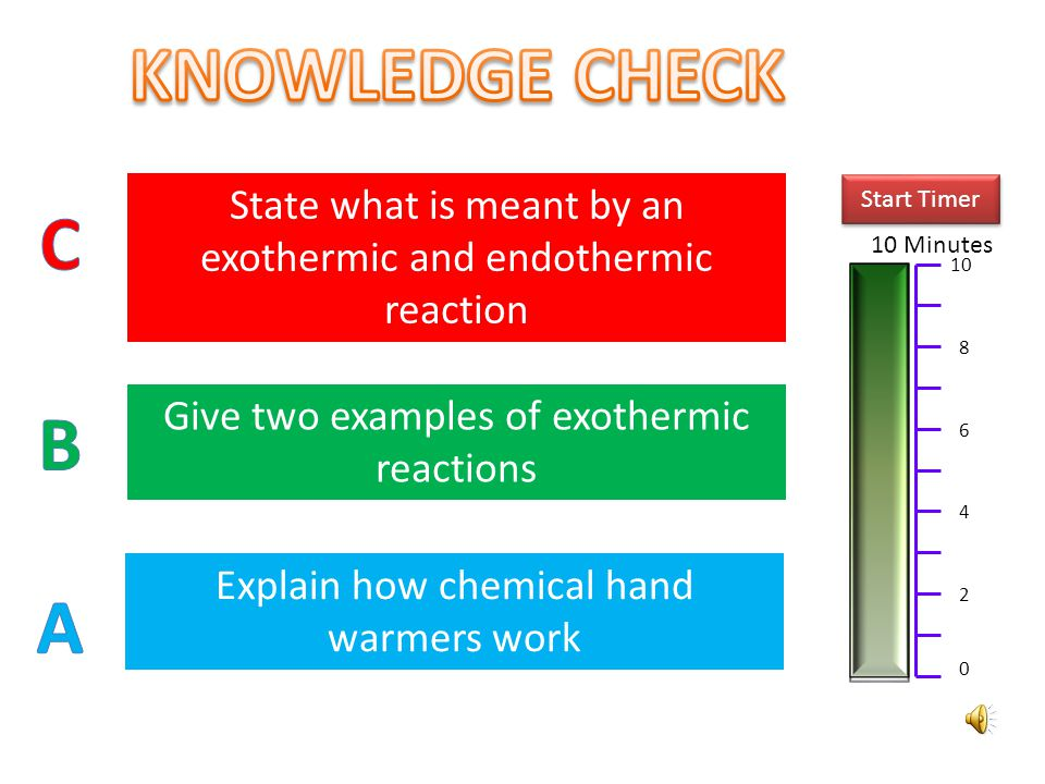 KNOWLEDGE CHECK State what is meant by an exothermic and endothermic reaction. Start Timer. C. 10 Minutes.