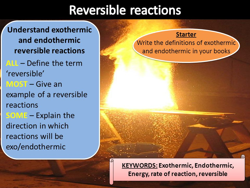 Reversible reactions Understand exothermic and endothermic reversible reactions. ALL – Define the term 'reversible'