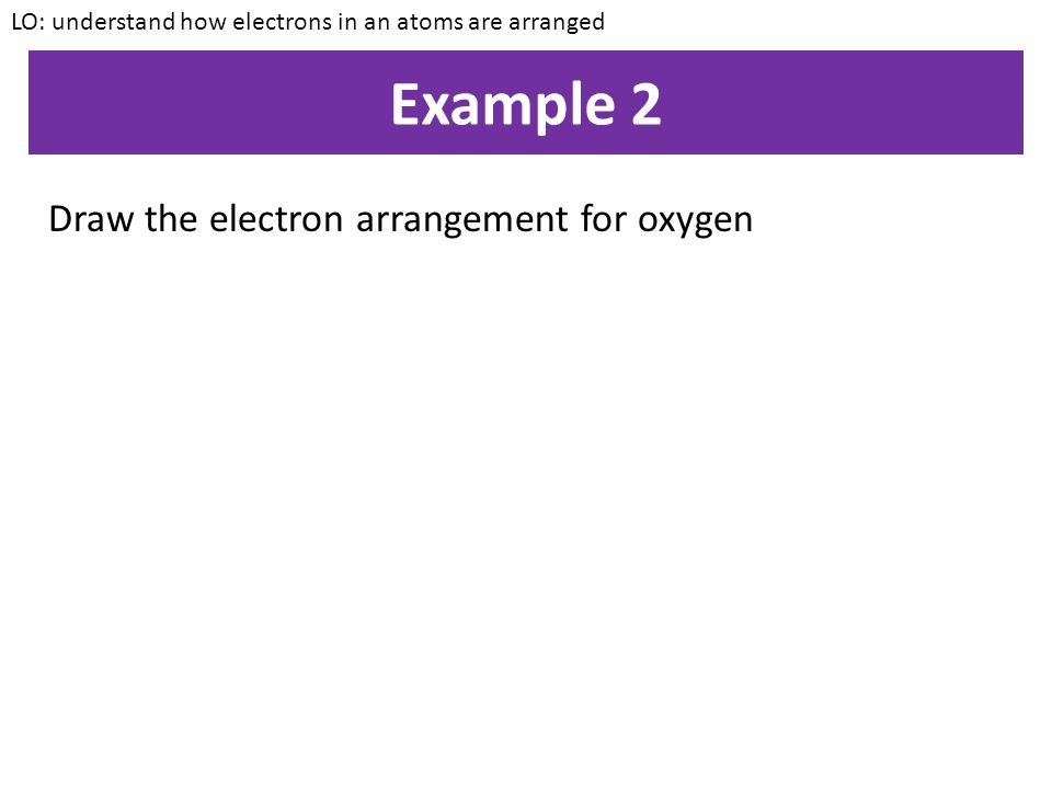 Example 2 Draw the electron arrangement for oxygen