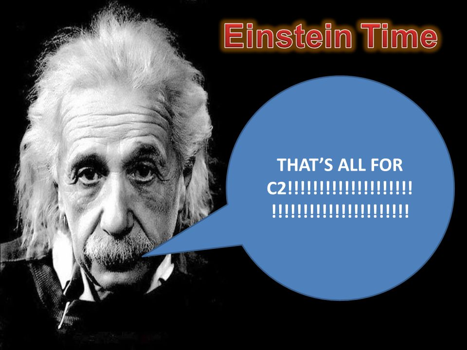 Einstein Time THAT'S ALL FOR C2!!!!!!!!!!!!!!!!!!!!!!!!!!!!!!!!!!!!!!!!!!