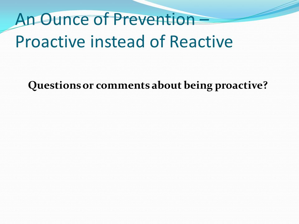 An Ounce of Prevention – Proactive instead of Reactive