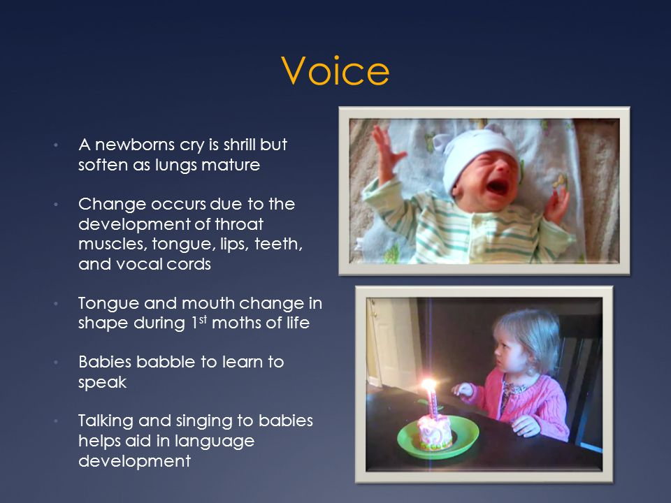 Voice A newborns cry is shrill but soften as lungs mature