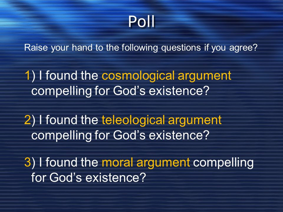 Poll Raise your hand to the following questions if you agree 1) I found the cosmological argument compelling for God's existence