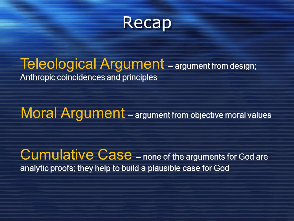 Recap Teleological Argument – argument from design; Anthropic coincidences and principles. Moral Argument – argument from objective moral values.
