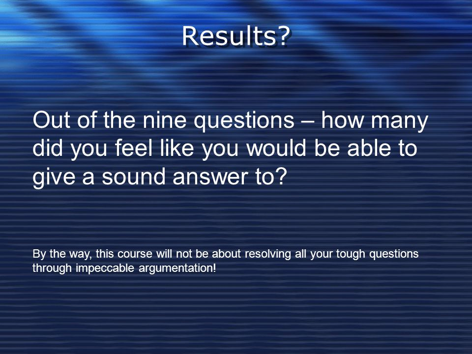 Results Out of the nine questions – how many did you feel like you would be able to give a sound answer to