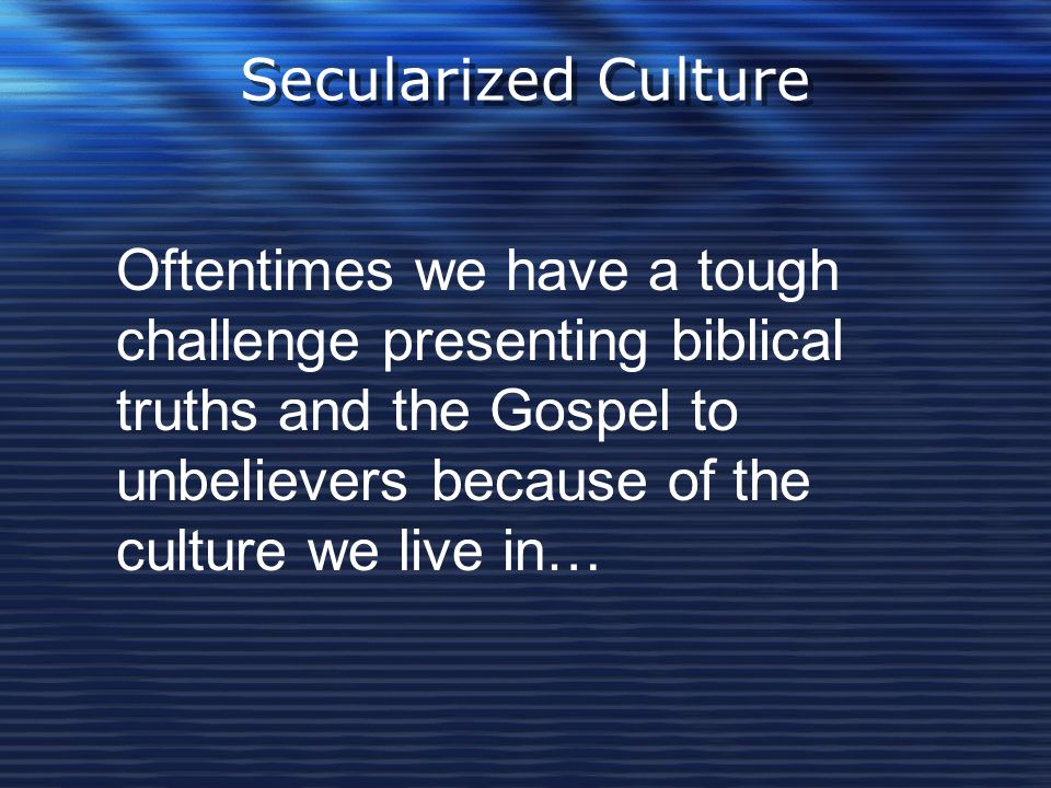 Secularized Culture Oftentimes we have a tough challenge presenting biblical truths and the Gospel to unbelievers because of the culture we live in…