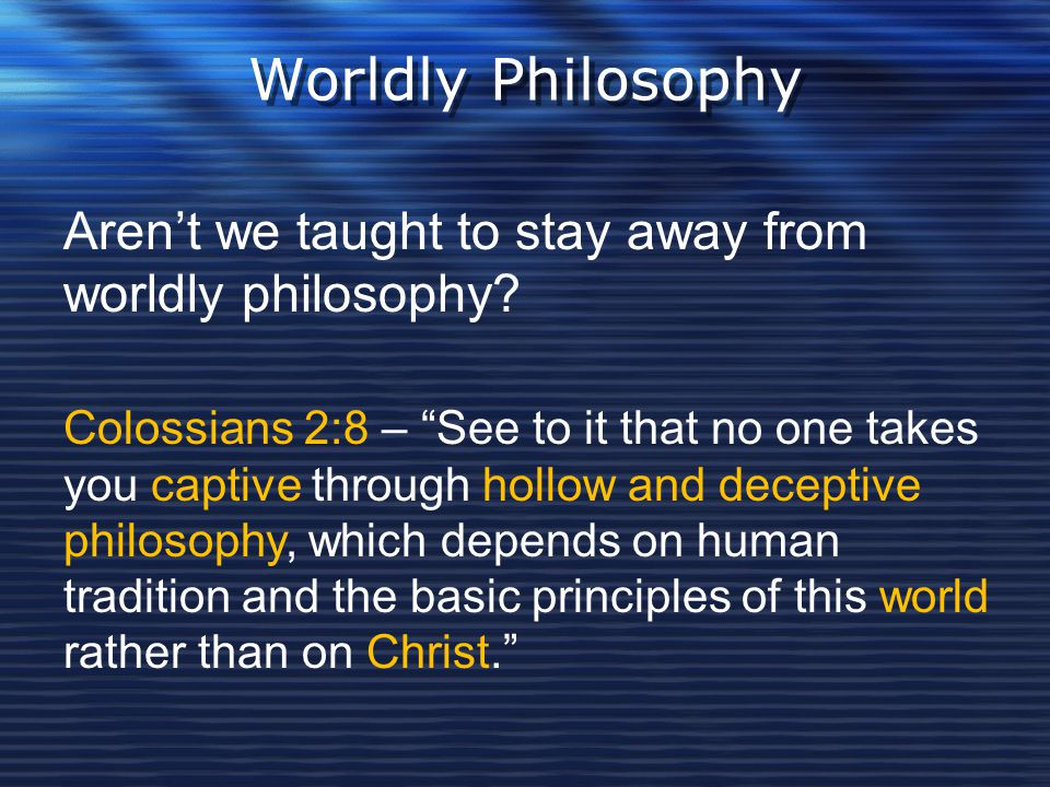 Worldly Philosophy Aren't we taught to stay away from worldly philosophy