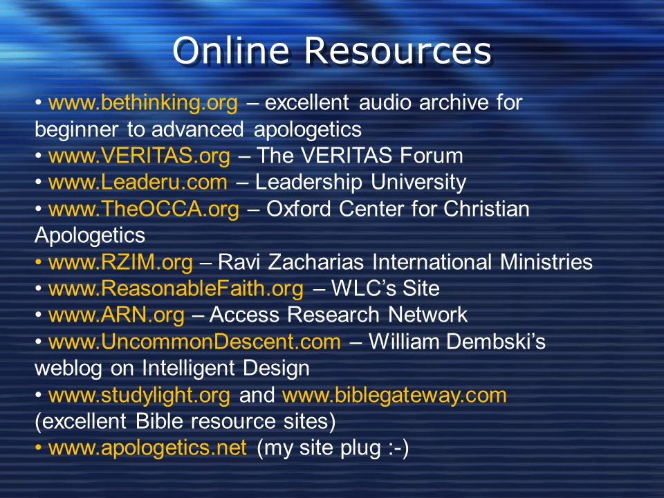 Online Resources www.bethinking.org – excellent audio archive for beginner to advanced apologetics.