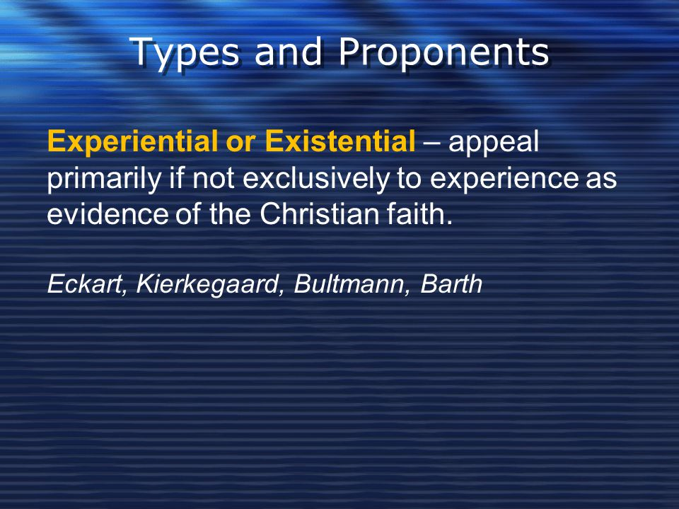 Types and Proponents Experiential or Existential – appeal primarily if not exclusively to experience as evidence of the Christian faith.
