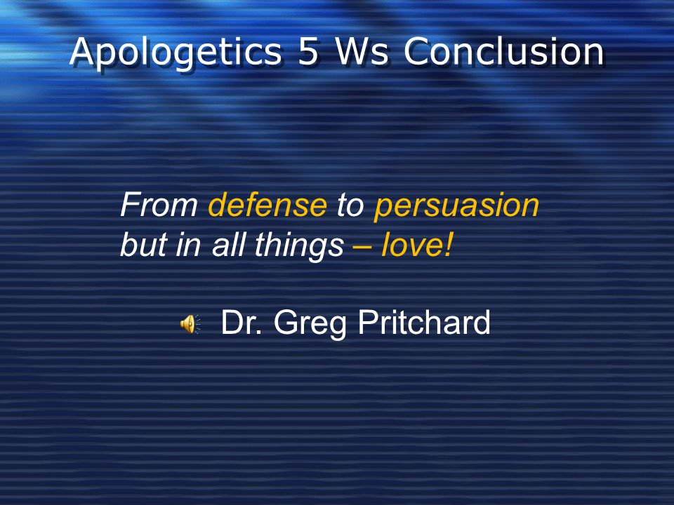 Apologetics 5 Ws Conclusion