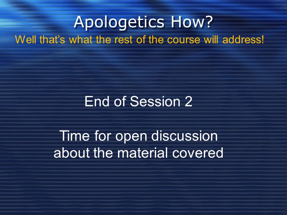 Apologetics How End of Session 2 Time for open discussion