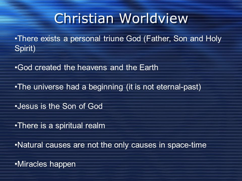 Christian Worldview There exists a personal triune God (Father, Son and Holy Spirit) God created the heavens and the Earth.