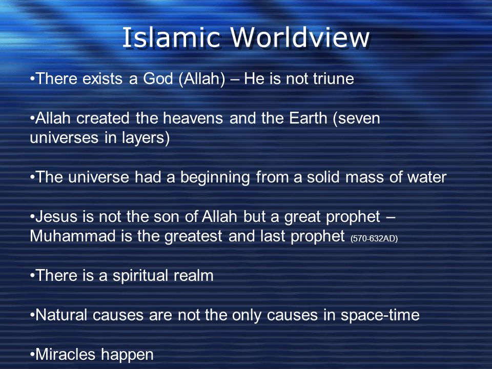 Islamic Worldview There exists a God (Allah) – He is not triune