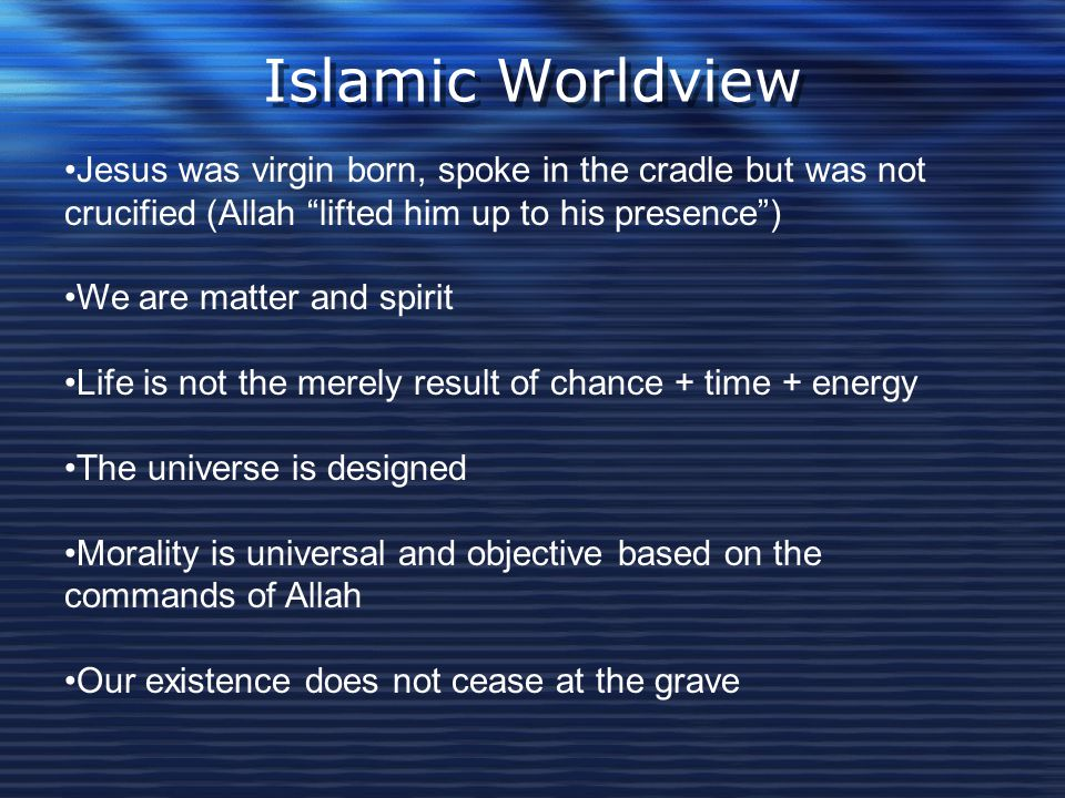 Islamic Worldview Jesus was virgin born, spoke in the cradle but was not crucified (Allah lifted him up to his presence )