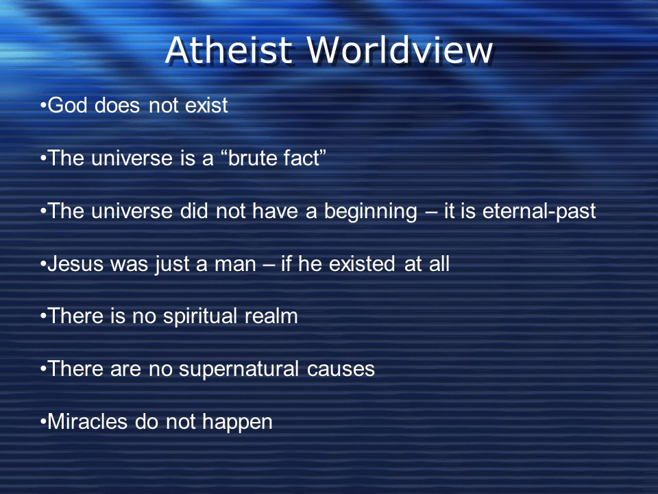 Atheist Worldview God does not exist The universe is a brute fact