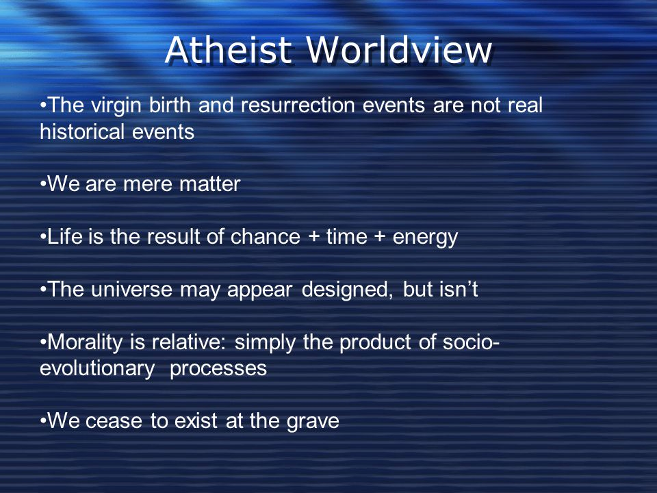 Atheist Worldview The virgin birth and resurrection events are not real historical events. We are mere matter.