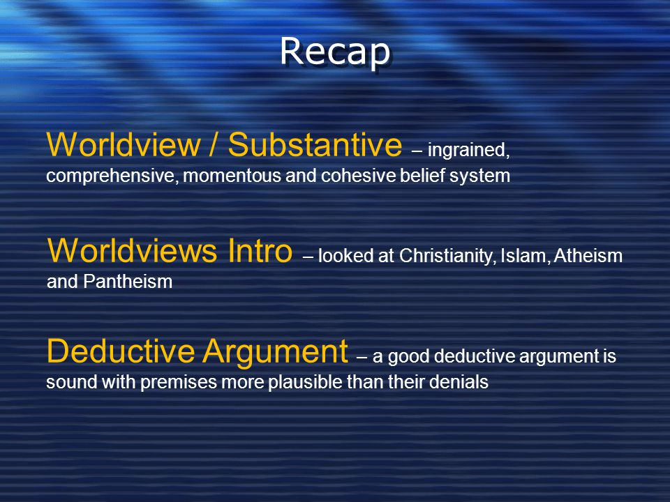 Recap Worldview / Substantive – ingrained, comprehensive, momentous and cohesive belief system.