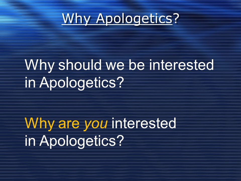 Why should we be interested in Apologetics