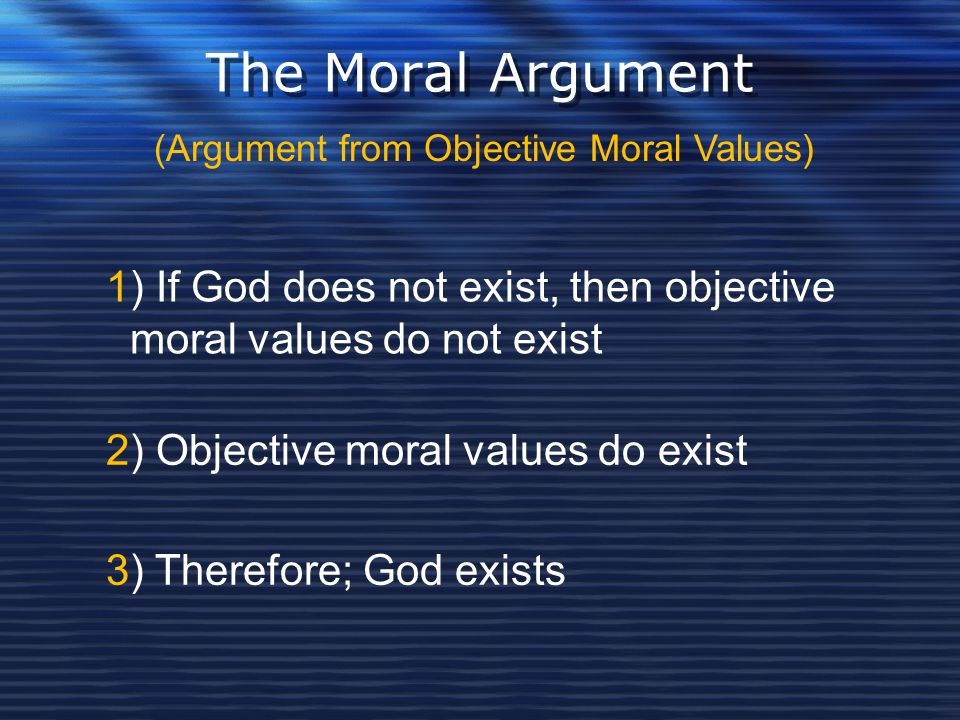 The Moral Argument (Argument from Objective Moral Values) 1) If God does not exist, then objective moral values do not exist.