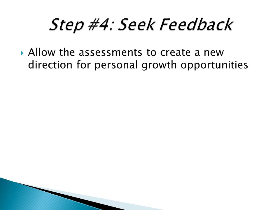 Step #4: Seek Feedback Allow the assessments to create a new direction for personal growth opportunities.