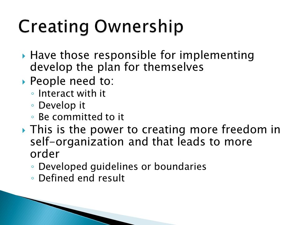 Creating Ownership Have those responsible for implementing develop the plan for themselves. People need to: