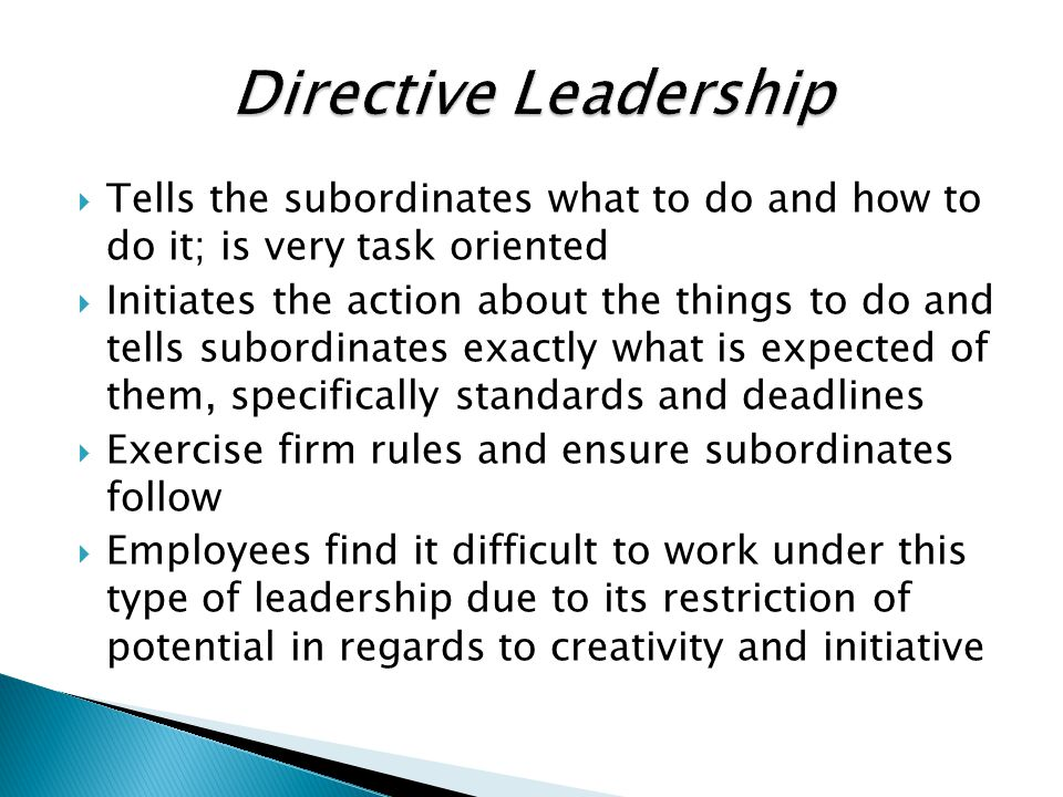 Directive Leadership Tells the subordinates what to do and how to do it; is very task oriented.